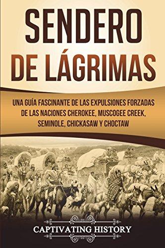 Sendero de Lágrimas: Una Guía Fascinante de las Expulsiones Forzadas de las Naciones Cherokee, Muscogee Creek, Seminole, Chickasaw y Choctaw (Libro en Español/Trail of Tears Spanish Book Version)