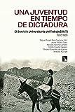 Una juventud en tiempo de dictadura: El Servicio Universitario del Trabajo (SUT) 1950-1969 (Mayor nº 833)