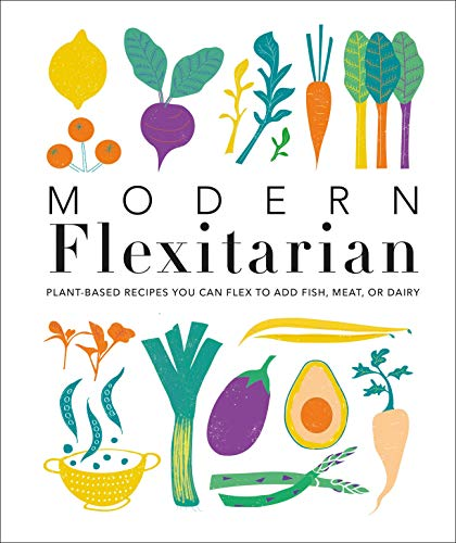 Modern Flexitarian: Plant-inspired Recipes You Can Flex to Add Fish, Meat, or Dairy