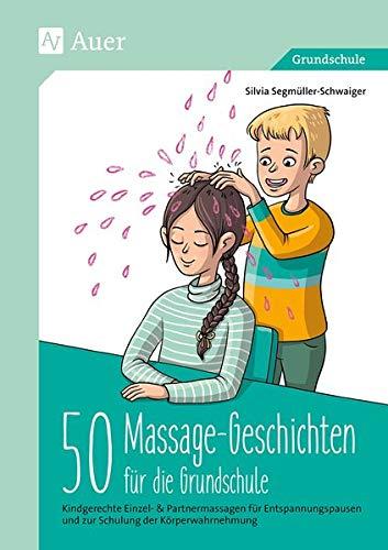 50 Massagegeschichten für die Grundschule: Kindgerechte Einzel- & Partnermassagen für Entspan nungspausen und zur Schulung der Körperwahrnehmung (1. bis 4. Klasse)