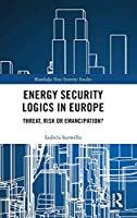 Energy Security Logics in Europe: Threat, Risk or Emancipation? (Routledge New Security Studies)