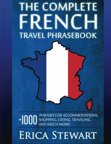 French: The Complete Travel Phrasebook: Travel Phrasebook for Travelling to France, + 1000 Phrases for Accommodations, Shopping, Eating, Traveling, and much more! (Language Instruction)