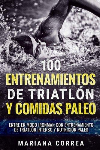 100 ENTRENAMIENTOS DE TRIATLON y COMIDAS PALEO: ENTRE EN MODO IRONMAN CON...