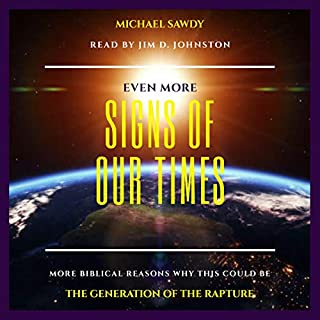 Even More Signs of Our Times: MORE Biblical Reasons Why This Could Be the Generation of the Rapture                   By:                                                                                                                                 MichaEL Sawdy                               Narrated by:                                                                                                                                 Jim D. Johnston                      Length: 4 hrs and 32 mins     2 ratings     Overall 5.0