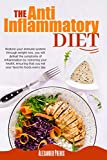 The Anti-inflammatory Diet: Restore your immune system: through weight loss, you will defeat the symptoms of inflammation by restoring your health, ensuring that you eat your favorite foods every day