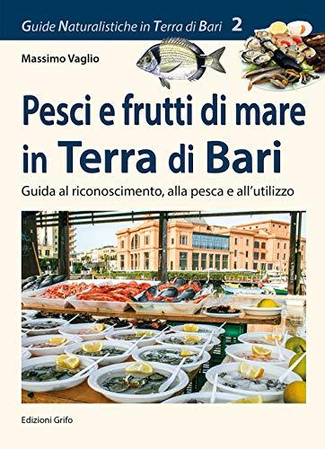 Pesci e frutti di mare in Terra di Bari. Guida al riconoscimento, alla pesca e all'utilizzo (Guide naturalistiche in Terra di Bari)