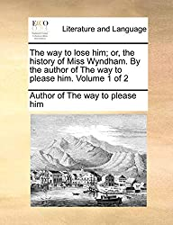The way to lose him; or, the history of Miss Wyndham. By the author of The way to please him.  Volume 1 of 2