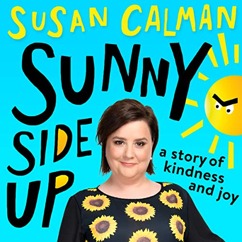 Sunny Side Up     A Story of Kindness and Joy              By:                                                                                                                                 Susan Calman                               Narrated by:                                                                                                                                 Susan Calman                      Length: 6 hrs and 40 mins     152 ratings     Overall 4.7
