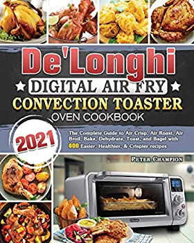 De Longhi Digital Air Fry Convection Toaster Oven Cookbook 2021  The Complete Guide to Air Crisp Air Roast Air Broil Bake Dehydrate Toast and Bagel with 600 Easier Healthier & Crispier recipes