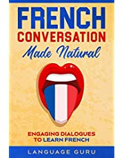 French Conversation Made Natural: Engaging Dialogues to Learn French