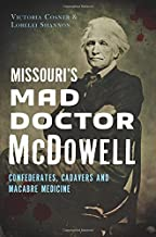 Missouri's Mad Doctor McDowell: Confederates, Cadavers and Macabre Medicine