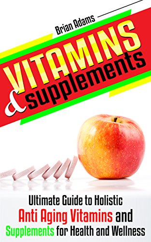 Vitamins and Supplements: Ultimate Guide to Holistic Anti Aging Vitamins and Supplements for Health and Wellness (medicinal,healthy habits,nutrients,transform ... great) (English Edition)