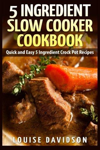 5 Ingredient Slow Cooker Cookbook: Quick and Easy 5 Ingredient Crock Pot Recipes