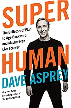 Super Human: The Bulletproof Plan to Age Backward and Maybe Even Live Forever by [Dave Asprey]