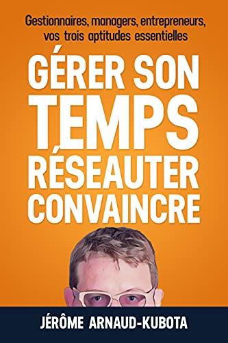 GÉRER SON TEMPS, RÉSEAUTER, CONVAINCRE: gestionnaires, managers, entrepreneurs, vos 3 aptitudes essentielles (French Edition)