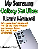 My Samsung Galaxy S21 Ultra User's Manual: A Complete User's Guide with Pro Tips and Tricks to Master Your Samsung Galaxy S21 Ultra 5G with Screenshots