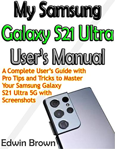 My Samsung Galaxy S21 Ultra User's Manual: A Complete User's Guide with Pro Tips and Tricks to M