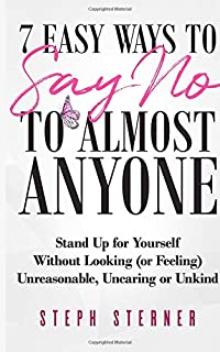 7 Easy Ways to Say NO to Almost Anyone: Stand Up for Yourself Without Looking (or Feeling) Unreasonable, Uncaring or Unkind