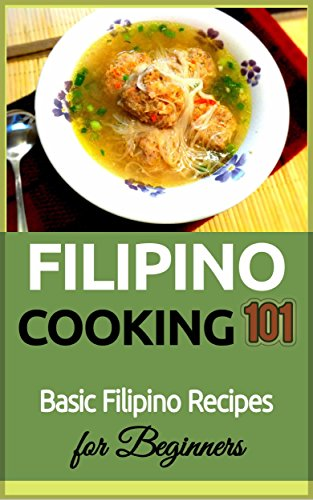 Filipino Cooking: for beginners - Basic Filipino Recipes - Philippines Food 101 (Filipino Cooking - Filipino Food - Filipino Meals - Filipino Recipes- Pinoy food Book 1) (English Edition)