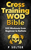 Cross Training WOD Bible: 555 Workouts from Beginner to Ballistic (Bodyweight Training, Kettlebell Workouts, Strength Training, Build Muscle, Fat Loss, ... Home Workout, Gymnastics) (English Edition)