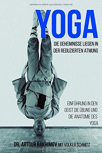 Yoga, die Geheimnisse liegen in der reduzierten Atmung: Einführung in den Geist, die Übung und die Anatomie des Yoga