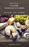 Vegane Käsevariationen: Kochbuch für veganen Käse: Mozzarella, Feta, Frischkäse (Vegane Küche...