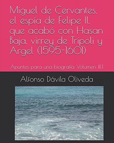 Miguel de Cervantes, el espía de Felipe II, que acabó con Hasan Baja, virrey de Trípoli y Argel (1595-1601): Apuntes para una biografía Volumen III.1