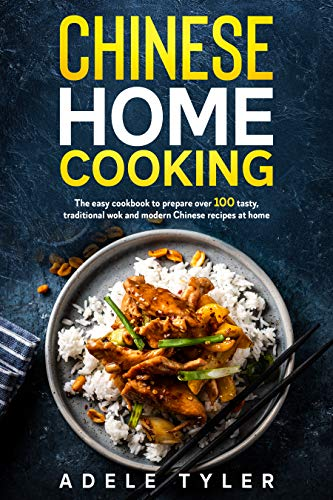 Chinese Home Cooking: The Easy Cookbook To Prepare Over 100 Tasty, Traditional Wok And Modern Chinese Recipes At Home (International Home Cooking) by [Adele Tyler]