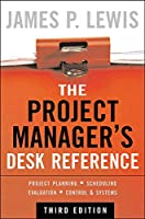 The Project Manager's Desk Reference: Project Planning - Scheduling Evaluation - Control - Systems