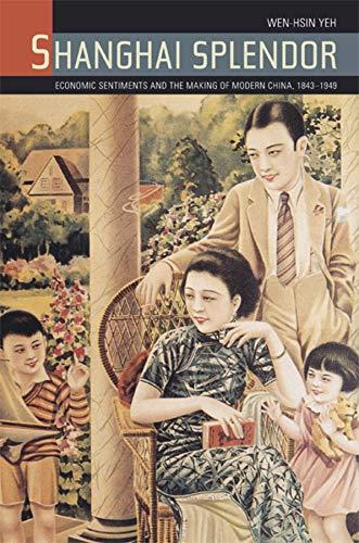 Yeh, W: Shanghai Splendor - Economic Sentiments and the Maki: Economic Sentiments and the Making of Modern China, 1843-1949