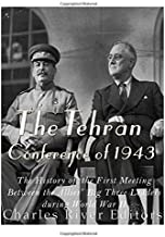 The Tehran Conference of 1943: The History of the First Meeting Between the Allies' Big Three Leaders during World War II