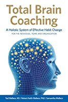 Total Brain Coaching: A Holistic System of Effective Habit Change For the Individual, Team, and Organization