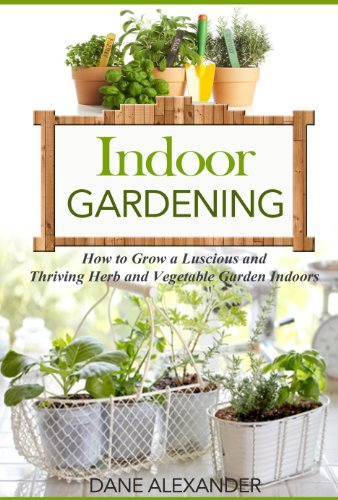 Indoor Gardening: How to Grow a Luscious and Thriving Herb and...