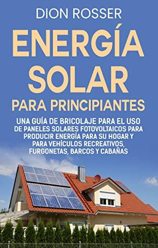 Energía solar para principiantes: Una guía de bricolaje para el uso de paneles solares fotovoltaicos para producir energía para su hogar y para vehículos recreativos, furgonetas, barcos y cabañas