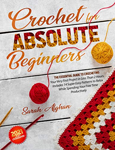 Crochet for Absolute Beginners: The Essential Guide To Crocheting Your Very First Project In Less Than 2 Hours | Includes Super Easy Patterns to Relax While Spending Your Free Time Productively by [Sarah Afghan]