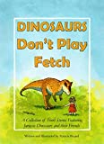 Dinosaurs Don t Play Fetch: A collection of short stories featuring Jurassic dinosaurs and their friends.
