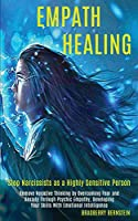 Empath Healing: Remove Negative Thinking by Overcoming Fear and Anxiety Through Psychic Empathy, Developing Your Skills With Emotional Intelligence (Stop Narcissists as a Highly Sensitive Person)