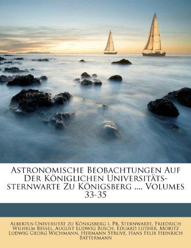 Astronomische Beobachtungen Auf Der Koniglichen Universitats-Sternwarte Zu Konigsberg ..., Volumes 33-35