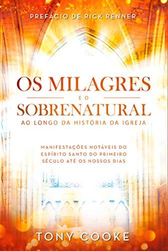 Os Milagres e o Sobrenatural ao Longo da História da Igreja: Manifestações Notáveis do Espírito Santo do Primeiro Século Até os Nossos Dias