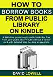 How to Borrow Books from Public Library on Kindle: A definitive guide to get Kindle ebooks for free from your public library even without a library card ... (Kindle Guides Book 5) (English Edition)