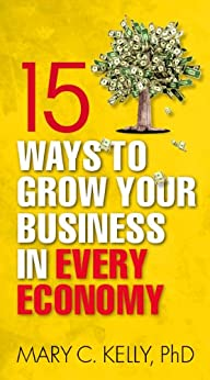 15 Ways to Grow Your Business in Every Economy by [Mary C Kelly]