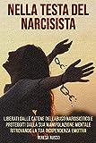 Nella testa del narcisista: Liberati dalle catene dell'abuso narcisistico e proteggiti dalla sua manipolazione mentale ritrovando la tua indipendenza emotiva