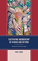 Cultivating Membership in Taiwan and Beyond: Relational Citizenship (Transnational Communication and Critical/Cultural Studies)
