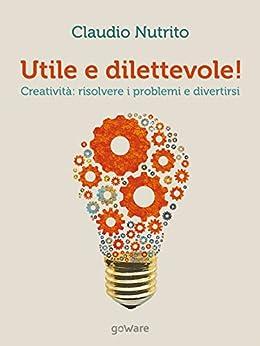 Utile e dilettevole! Creatività: risolvere i problemi e divertirsi (pills - goWare) di [Claudio Nutrito]