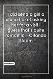 I did send a girl a plane ticket asking her for a visit, I guess that's quite romantic. -Orlando Bloom: Notebook with Unique Wooden Touch|romantic ... & Notebook|Gift Lined notebook|120 Pages