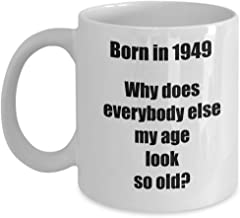 Happy 70th Birthday Mug 70 Year Old Gift for Women Men Coffee Tea Cup - Born in 1949 Why does everybody else… - 11 oz ceramic