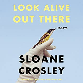 Look Alive Out There     Essays              By:                                                                                                                                 Sloane Crosley                               Narrated by:                                                                                                                                 Sloane Crosley                      Length: 6 hrs and 13 mins     145 ratings     Overall 4.2