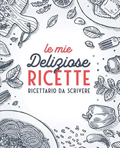 Le Mie Deliziose Ricette: Ricettario da Scrivere: Quaderno personalizzato per annotare 100 dei tuoi...
