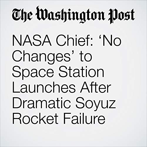 NASA Chief: 'No Changes' to Space Station Launches After Dramatic Soyuz Rocket Failure copertina