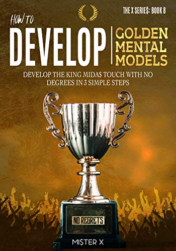How to Develop Golden Mental Models: Develop the King Mida$ Touch with No Degrees in 3 Simple Steps (THE X SERIE$ Book 8) (English Edition)